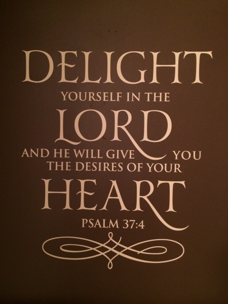 """Psalm 37:4 - """"Delight yourself in the Lord and He will give you the desires of your heart."""""""