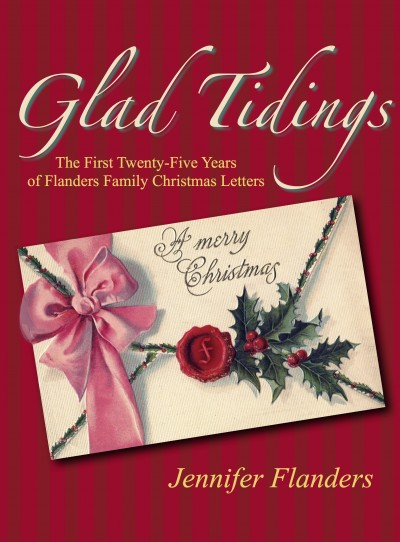 Glad Tidings: The First 25 Years of Flanders Family Christmas Letters, with recipes, quotes, and lots of fun ideas for celebrating Christmas as a family...