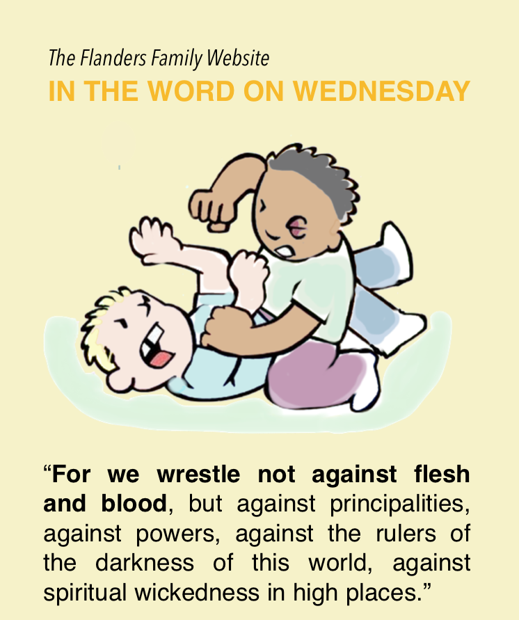 """For we wrestle not against flesh and blood, but against principalities, against powers, against the rulers of the darkness of this world, against spiritual wickedness in high places."" - Ephesians 6:12, KJV"