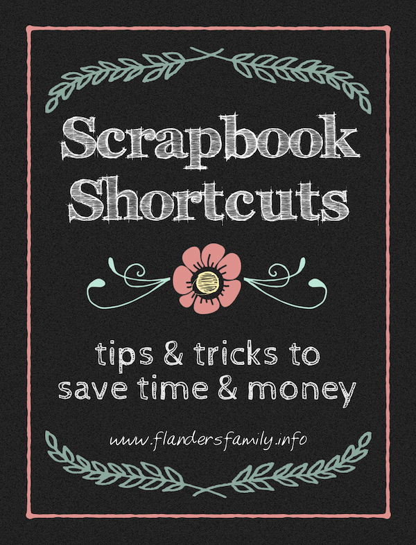 PRESERVING FAMILY MEMORIES: Scrapbooking Shortcuts that will save you time and money, from www.flandersfamily.info