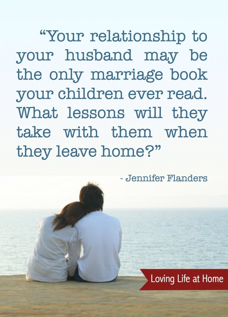 """""""You relationship to your husband may be the only marriage book your children ever read. What lessons will they take with them when they leave home?"""" - Jennifer Flanders"""