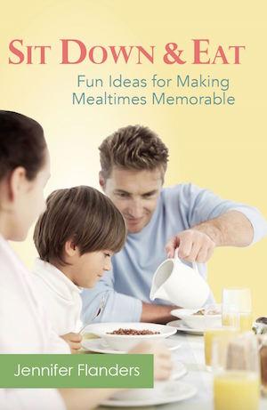 Sit Down & Eat: Fun Ideas for Making Mealtimes Memorable by Jennifer Flanders